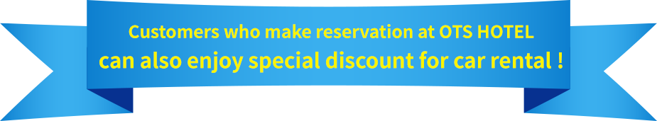 Customers who make reservation at OTS HOTEL can also enjoy special discount for car rental !