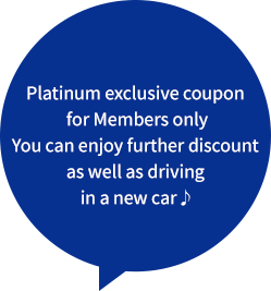 Platinum exclusive coupon for Members only You can enjoy further discount as well as driving in a new car♪